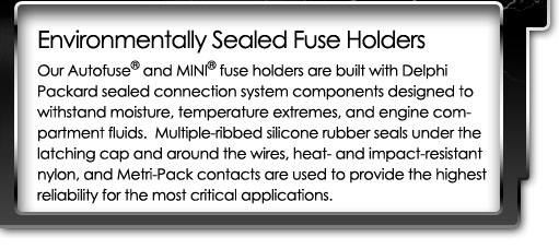 Sealed Fuse Holders - Autofuse and Mini fuse holders are designed for automotive engine compartment conditions, and provide the highest reliability in the harshest environments.